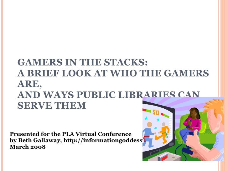 GAMERS IN THE STACKS: A BRIEF LOOK AT WHO THE GAMERS ARE,  AND WAYS PUBLIC LIBRARIES CAN SERVE THEM Presented for the PLA ...