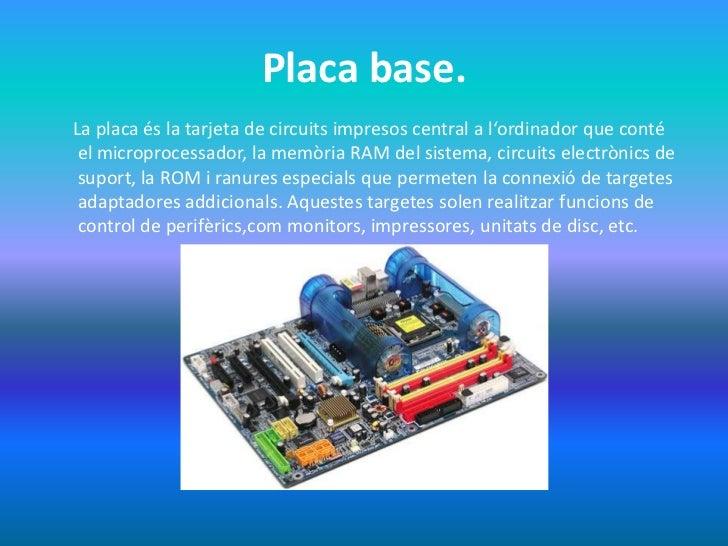 Placa base.La placa és la tarjeta de circuits impresos central a l'ordinador que conté el microprocessador, la memòria RAM...