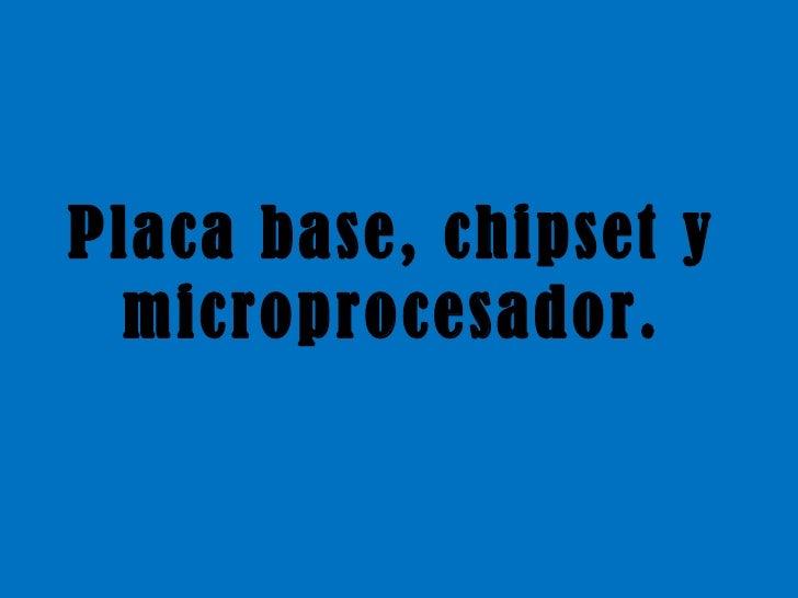 Placa base, chipset y microprocesador.