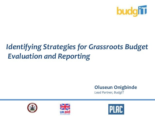 Oluseun OnigbindeLead Partner, BudgITIdentifying Strategies for Grassroots BudgetEvaluation and Reporting