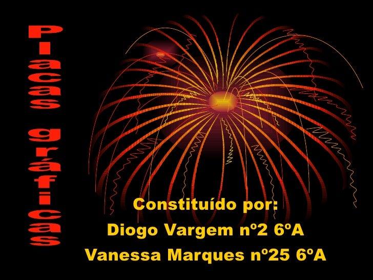 Constituído por: Diogo Vargem nº2 6ºA Vanessa Marques nº25 6ºA Placas gráficas