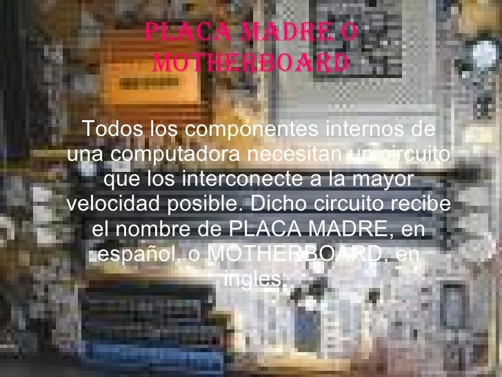 PLACA MADRE O MOTHERBOARD Todos los componentes internos de una computadora necesitan un circuito que los interconecte a l...