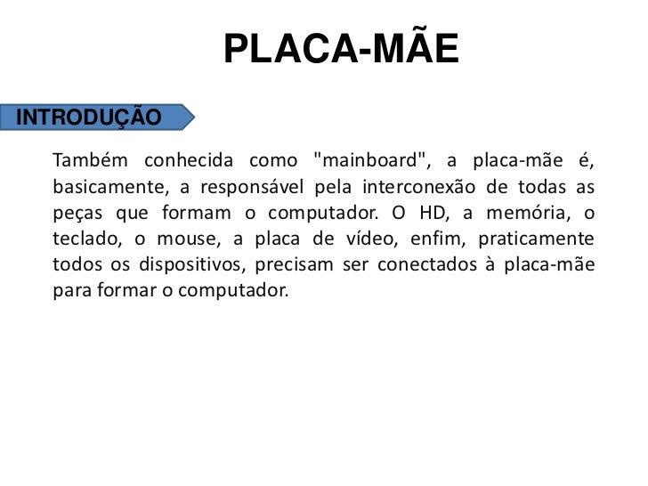 """PLACA-MÃEINTRODUÇÃO  Também conhecida como """"mainboard"""", a placa-mãe é,  basicamente, a responsável pela interconexão de to..."""