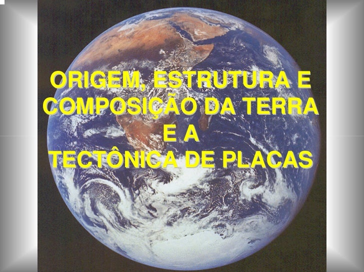 ORIGEM, ESTRUTURA ECOMPOSIÇÃO DA TERRA         EATECTÔNICA DE PLACAS