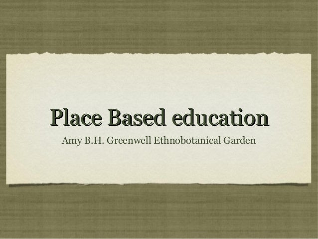 Place Based education Amy B.H. Greenwell Ethnobotanical Garden