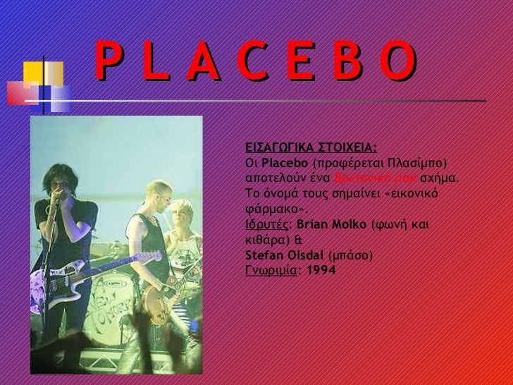 P L A C E B O ΕΙΣΑΓΩΓΙΚΑ ΣΤΟΙΧΕΙΑ: Οι  Placebo  (προφέρεται Πλασίμπο) αποτελούν ένα  Βρετανικό   ροκ  σχήμα. Το όνομά τους...