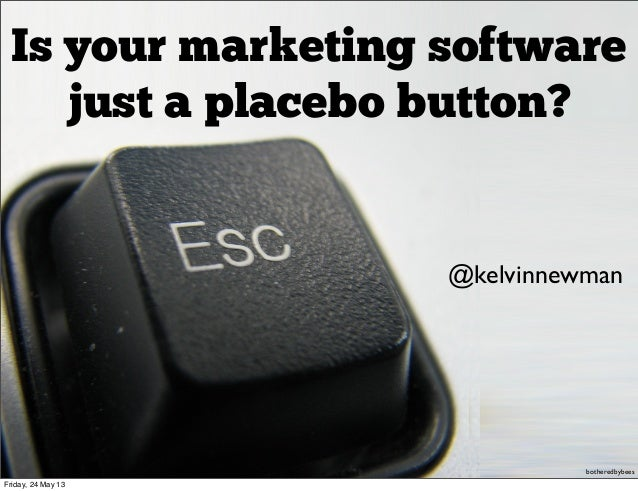 Is your marketing softwarejust a placebo button?@kelvinnewmanbotheredbybeesFriday, 24 May 13