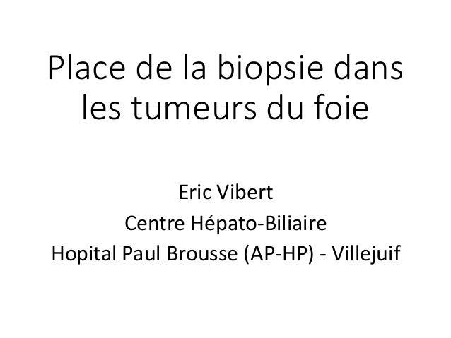 Place de la biopsie dans les tumeurs du foie  EricVibert  Centre Hépato-Biliaire  HopitalPaul Brousse (AP-HP) -Villejuif