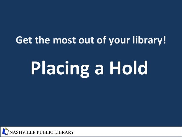 Get the most out of your library! Placing a Hold NASHVILLE PUBLIC LIBRARY