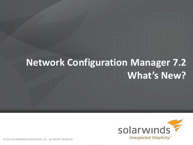Network Configuration Manager 7.2 What's New?  © 2013 SOLARWINDS WORLDWIDE, LLC. ALL RIGHTS RESERVED.