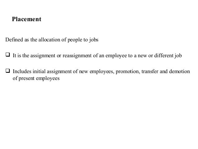 PlacementDefined as the allocation of people to jobs It is the assignment or reassignment of an employee to a new or diff...