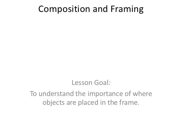 Composition and Framing              Lesson Goal:To understand the importance of where    objects are placed in the frame.