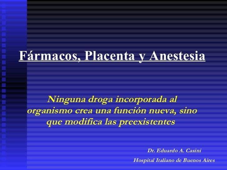 Fármacos, Placenta y Anestesia Ninguna droga incorporada al organismo crea una función nueva, sino que modifica las preexi...