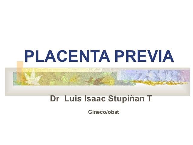 PLACENTA PREVIA  Dr Luis Isaac Stupiñan T          Gineco/obst