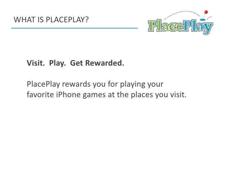 WHAT IS PLACEPLAY?<br />Visit.  Play.  Get Rewarded.<br />PlacePlay rewards you for playing your favorite iPhone games at ...