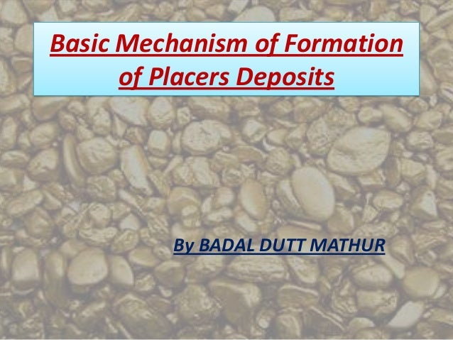 Basic Mechanism of Formation      of Placers Deposits         By BADAL DUTT MATHUR