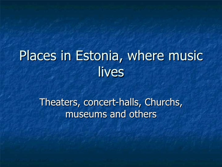 Places in Estonia, where music lives Theaters, concert-halls,  C hurchs, museums and others