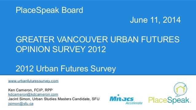 PlaceSpeak Board June 11, 2014 GREATER VANCOUVER URBAN FUTURES OPINION SURVEY 2012 2012 Urban Futures Survey www.urbanfutu...