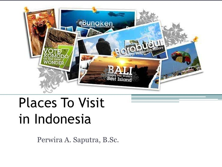Places To Visit in Indonesia<br />Perwira A. Saputra, B.Sc.<br />