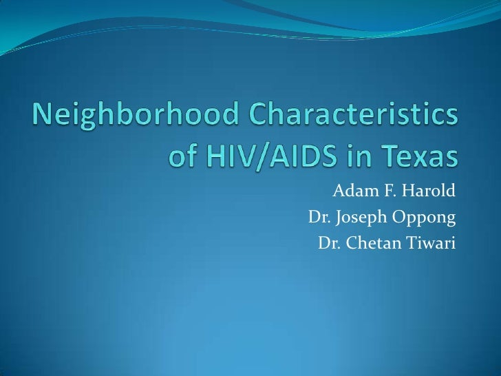 Neighborhood Characteristics of HIV/AIDS in Texas<br />Adam F. Harold<br />Dr. Joseph Oppong<br />Dr. ChetanTiwari<br />