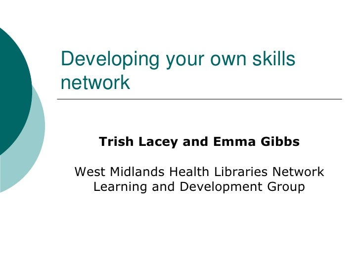 Developing your own skillsnetwork    Trish Lacey and Emma Gibbs West Midlands Health Libraries Network   Learning and Deve...