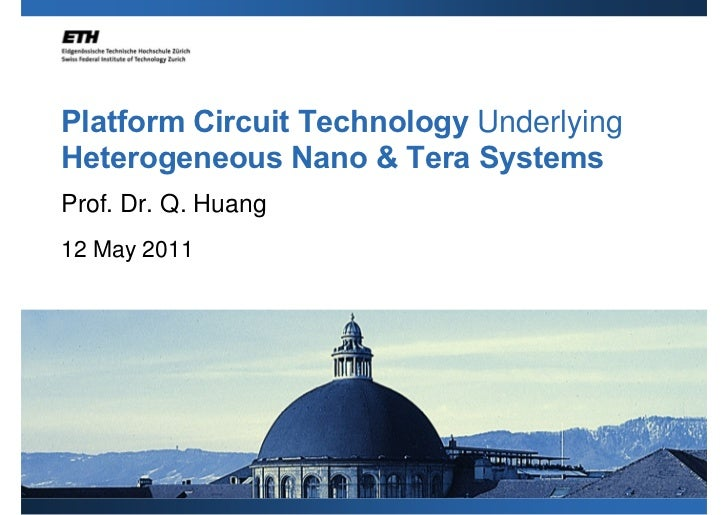 Platform Circuit Technology UnderlyingHeterogeneous Nano & Tera SystemsProf. Dr. Q. Huang12 May 2011