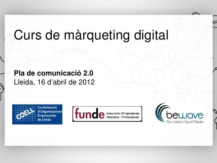 Curs de màrqueting digitalPla de comunicació 2.0Lleida, 16 d'abril de 2012