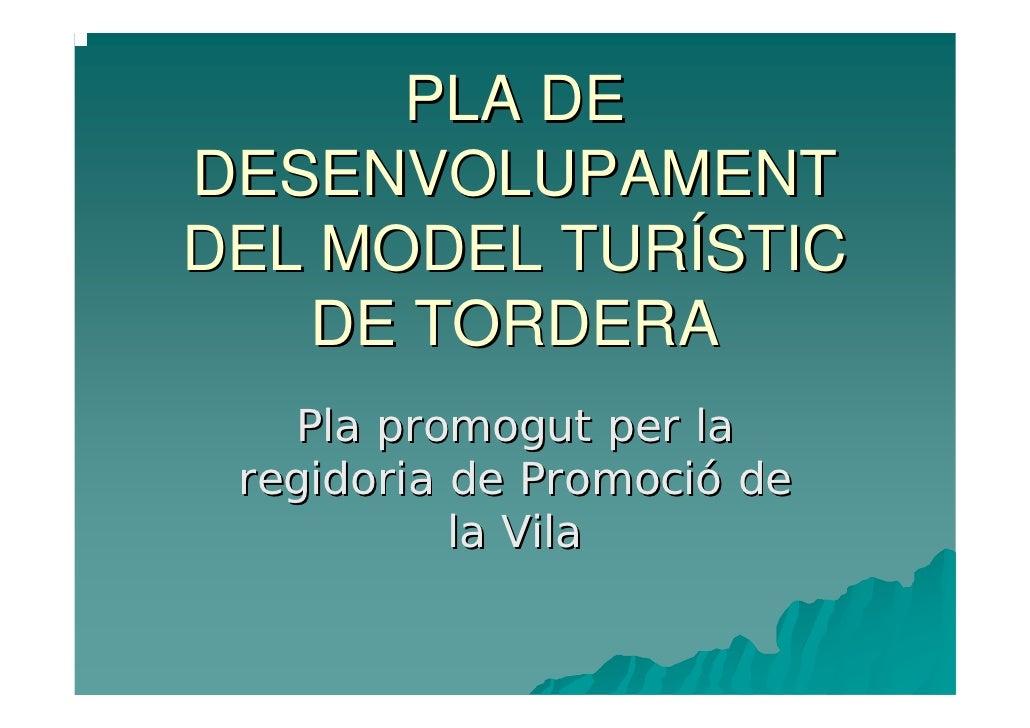 PLA DE DESENVOLUPAMENT DEL MODEL TURÍSTIC    DE TORDERA    Pla promogut per la  regidoria de Promoció de            la Vila
