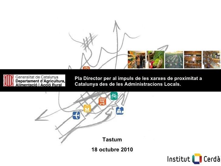 Tastum 18 octubre 2010 Pla Director per al impuls de les xarxes de proximitat a Catalunya des de les Administracions Locals.