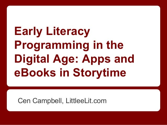 Early LiteracyProgramming in theDigital Age: Apps andeBooks in StorytimeCen Campbell, LittleeLit.com