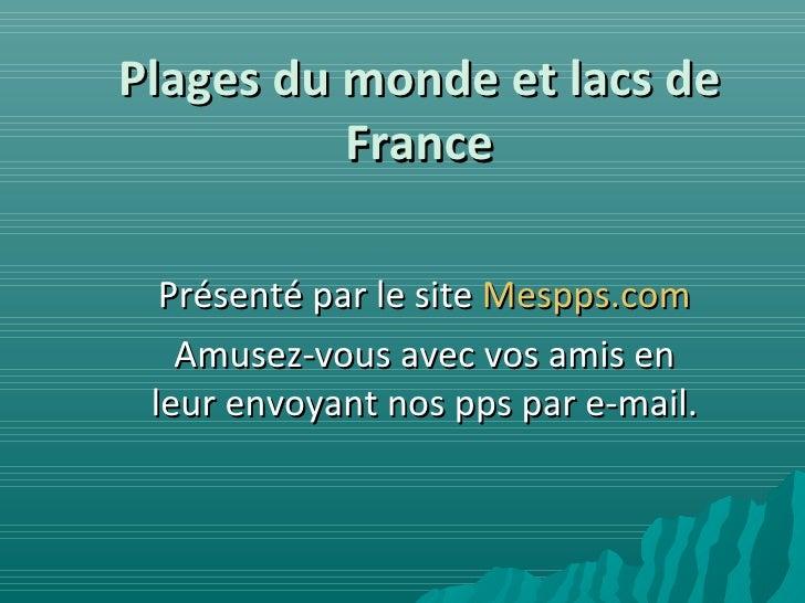 Plages du monde et lacs de France Présenté par le site  Mespps.com Amusez-vous avec vos amis en leur envoyant nos pps par ...