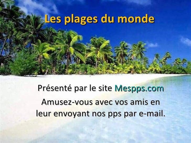 Les plages du monde Présenté par le site  Mespps.com Amusez-vous avec vos amis en leur envoyant nos pps par e-mail.