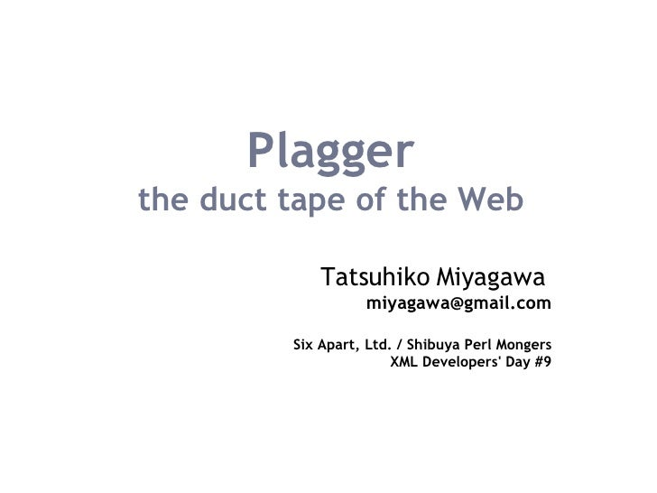 Plagger the duct tape of the Web Tatsuhiko Miyagawa   [email_address] Six Apart, Ltd. / Shibuya Perl Mongers XML Developer...