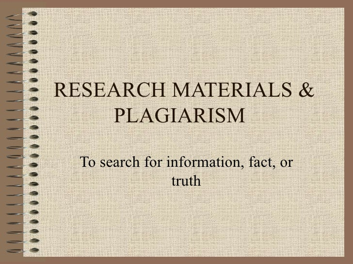 RESEARCH MATERIALS & PLAGIARISM To search for information, fact, or truth