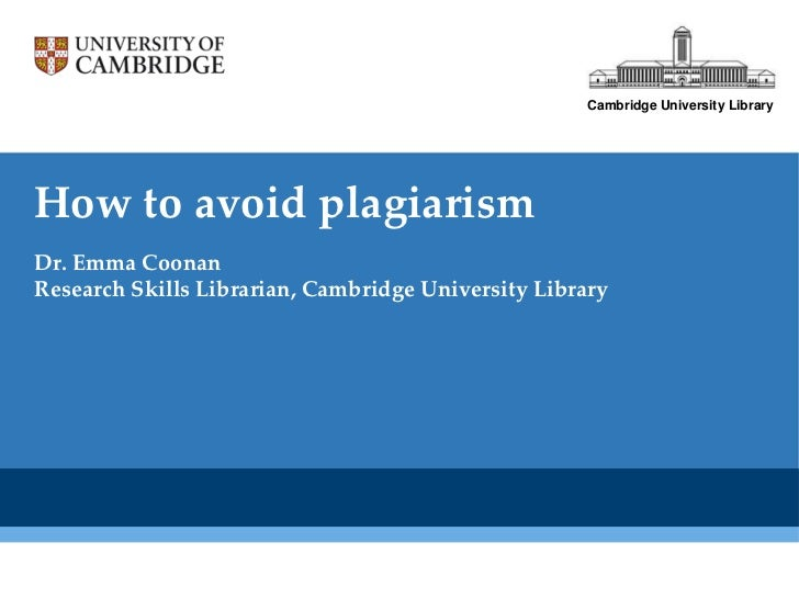Cambridge University LibraryHow to avoid plagiarismDr. Emma CoonanResearch Skills Librarian, Cambridge University Library