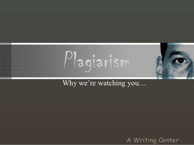 PlagiarismWhy we're watching you…                 A Writing Center
