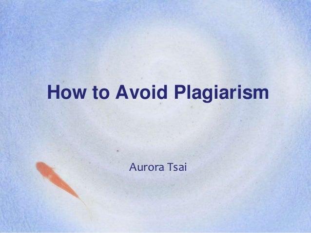 How to Avoid Plagiarism        Aurora Tsai