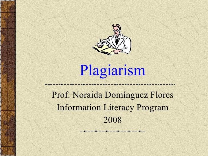 Plagiarism Prof. Noraida Domínguez Flores Information Literacy Program 2008