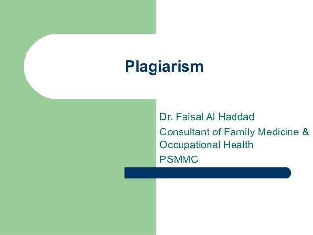 Plagiarism Dr. Faisal Al Haddad Consultant of Family Medicine & Occupational Health PSMMC