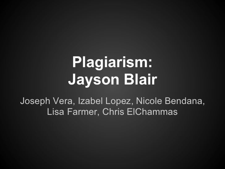 Plagiarism:          Jayson BlairJoseph Vera, Izabel Lopez, Nicole Bendana,     Lisa Farmer, Chris ElChammas