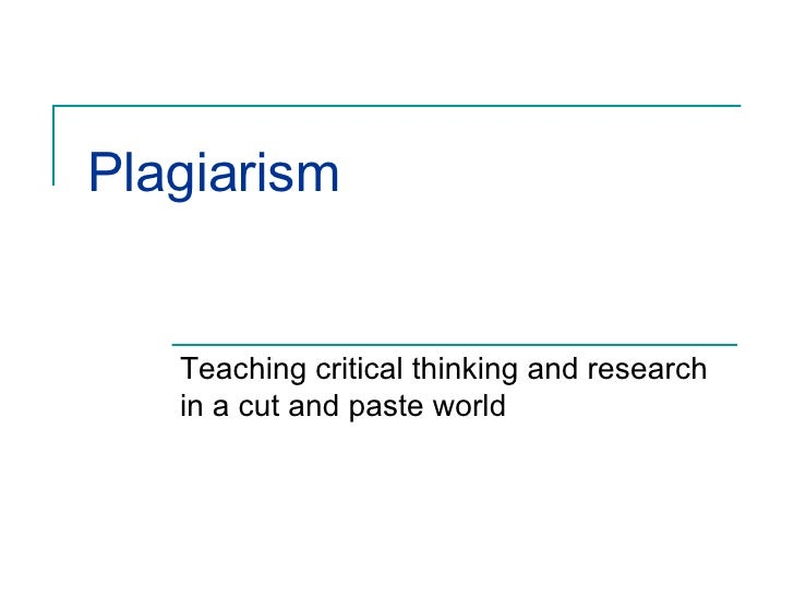 Plagiarism  Teaching critical thinking and research in a cut and paste world