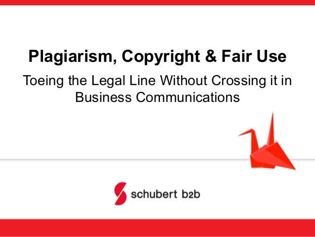 Plagiarism, Copyright & Fair Use Toeing the Legal Line Without Crossing it in Business Communications