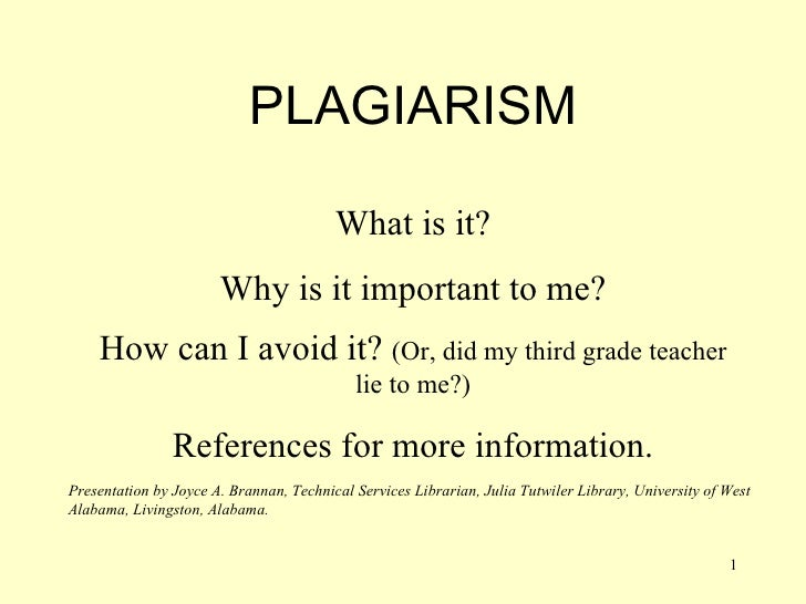 PLAGIARISM What is it? Why is it important to me? How can I avoid it?  (Or, did my third grade teacher lie to me?) Referen...