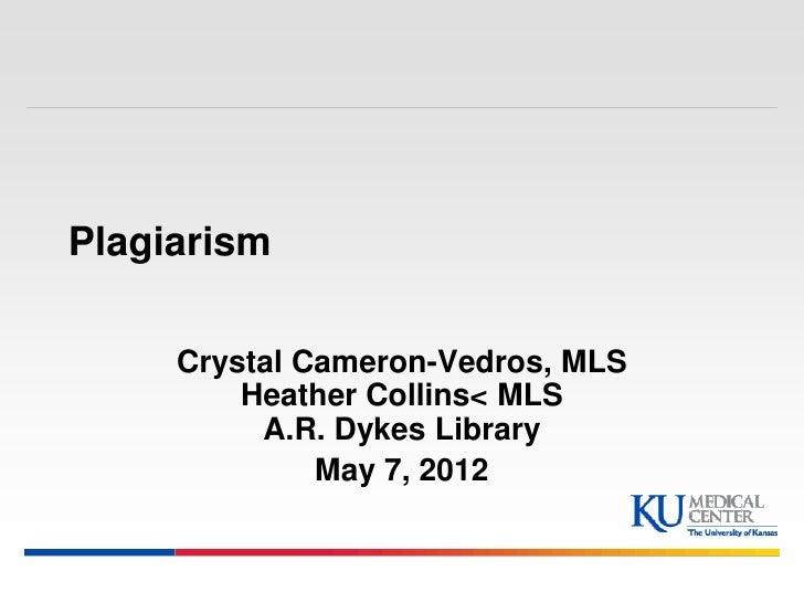 Plagiarism     Crystal Cameron-Vedros, MLS         Heather Collins< MLS          A.R. Dykes Library              May 7, 2012