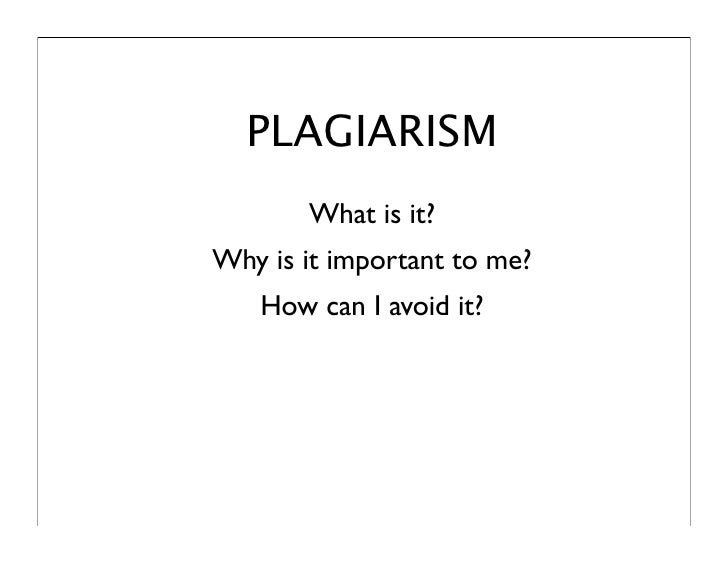 PLAGIARISM        What is it? Why is it important to me?    How can I avoid it?