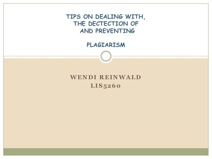 TIPS ON DEALING WITH,  THE DECTECTION OF    AND PREVENTING     PLAGIARISM WENDI REINWALD    LIS5260