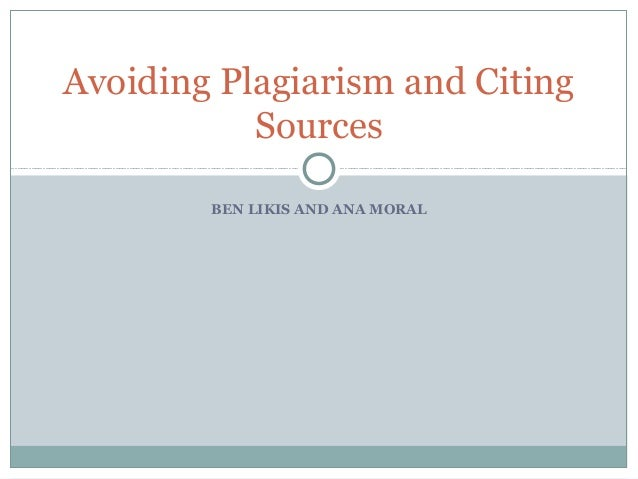 Avoiding Plagiarism and Citing Sources BEN LIKIS AND ANA MORAL