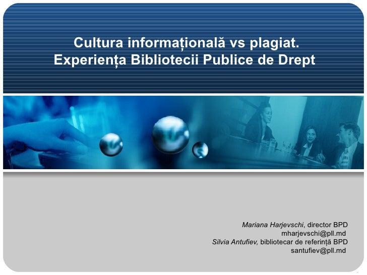 Cultura informaţională vs plagiat.Experienţa Bibliotecii Publice de Drept                                 Mariana Harjevsc...