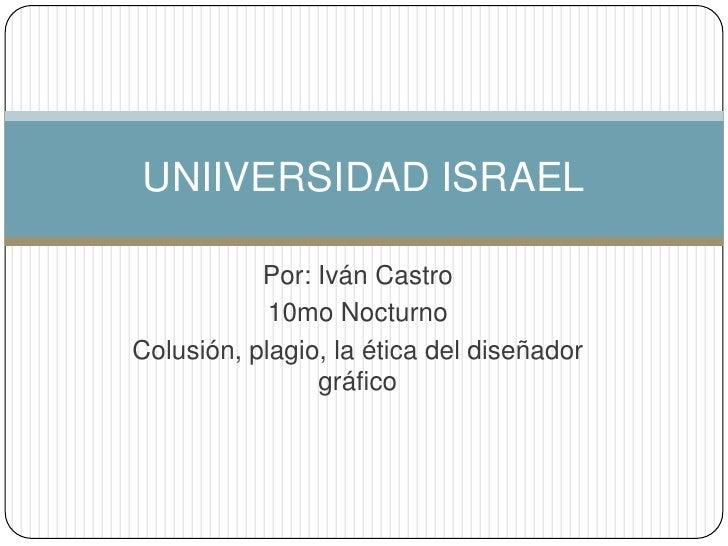 Por: Iván Castro<br />10mo Nocturno<br />Colusión, plagio, la ética del diseñador gráfico<br />UNIIVERSIDAD ISRAEL<br />
