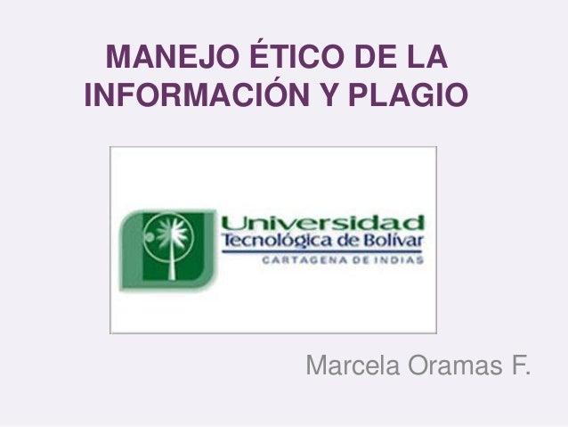 MANEJO ÉTICO DE LA INFORMACIÓN Y PLAGIO Marcela Oramas F.